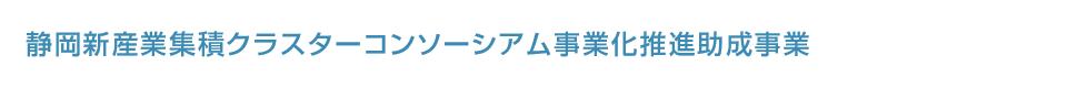 静岡新産業集積クラスターコンソーシアム事業化推進助成事業